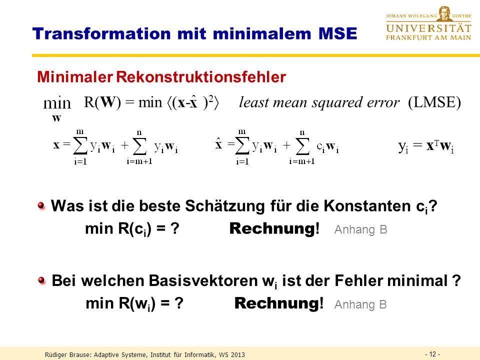 Rüdiger Brause: Adaptive Systeme, Institut für Informatik, WS 2013 - 11 - R(W) = min (x- ) 2 least mean squared error (LMSE) Transformation mit minimalem MSE Konzept Transform Coding.