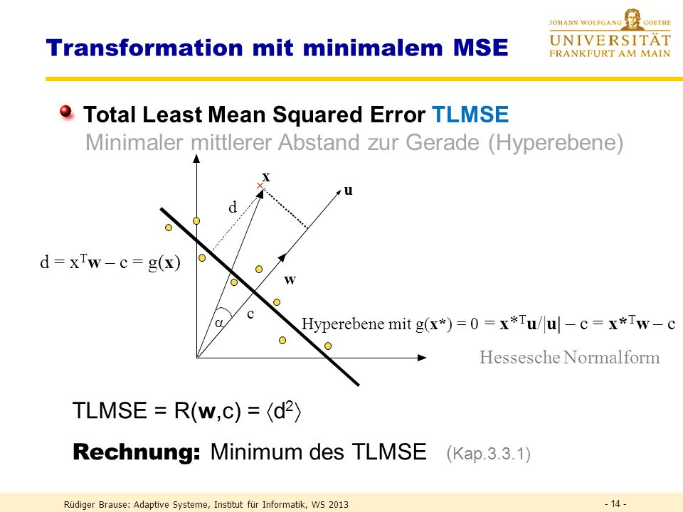 Rüdiger Brause: Adaptive Systeme, Institut für Informatik, WS 2013 - 13 - Transformation mit minimalem MSE m Messungen f(x) x Modellierung als Gerade y = f(x) = y 0 + ax lineare Approximation Beispiel: Ökonomie Konsum y = f(Einkommen x) = Konsumsockel + a Einkommen Problem: Ergebnis hängt vom Koord.system ab