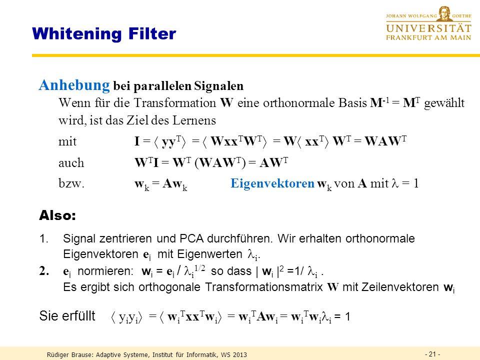 Rüdiger Brause: Adaptive Systeme, Institut für Informatik, WS 2013 - 20 - Whitening Filter Shannon : Whitening für alle Frequenzen, d.h.