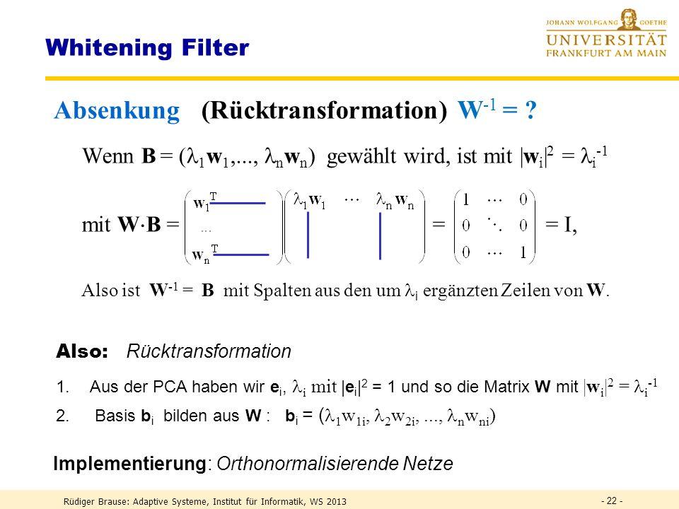 Rüdiger Brause: Adaptive Systeme, Institut für Informatik, WS 2013 - 21 - Whitening Filter Anhebung bei parallelen Signalen Wenn für die Transformation W eine orthonormale Basis M -1 = M T gewählt wird, ist das Ziel des Lernens mit I = yy T = Wxx T W T = W xx T W T = WAW T auch W T I = W T (WAW T ) = AW T bzw.w k = Aw k Eigenvektoren w k von A mit = 1 Also: 1.Signal zentrieren und PCA durchführen.