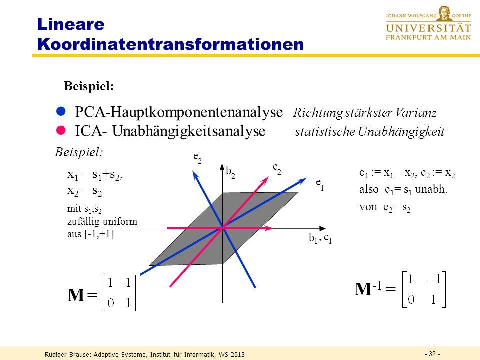 Rüdiger Brause: Adaptive Systeme, Institut für Informatik, WS 2013 - 31 - Lineares ICA-Modell M s1s2 sns1s2 sn x 1 x 2 x n W y1y2 yny1y2 yn Quellenmix Entmischung Ziel:W M -1 y s mit p(y) = p(y 1,..,y n ) = p(y 1 )..p(y n ) unabhängige Kanäle Unabhängigkeit notwendig zur Quellentrennung.