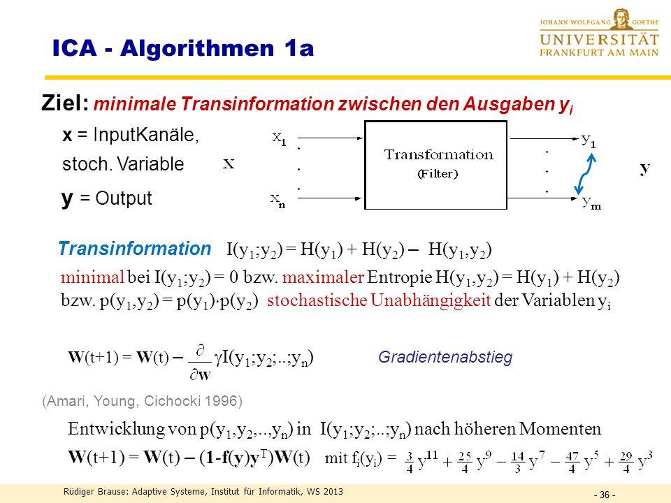 Rüdiger Brause: Adaptive Systeme, Institut für Informatik, WS 2013 - 35 - DEF Information I ~ n = ld(2 n ) = ld ( Zahl der möglichen Daten ) I ~ ld(1/P)[Bit] DEF I (X) := ln(1/P(x k )) = – ln(P(x k )) Information DEF H(X) := k P(x k ) I (x k ) = I (x k ) k Entropie H(X) := p(x) ln p(x) -1 dx differenzielle Entropie Frage: Wieviel Information hat eine 32-bit floating-point Zahl.