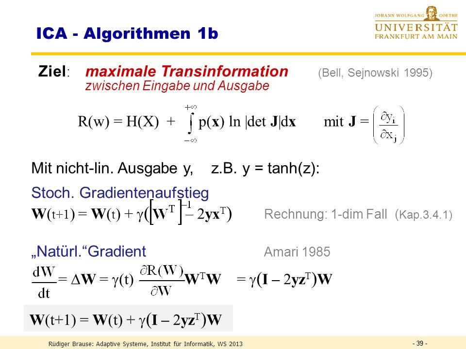 - 38 - Informationstransformation Transformation kontinuierlicher Zufallsvariabler H(Y) = H(X) + ln |det(W)| = – p(x) ln p(x) dx + p(x) ln |det J| dx x 1 x n y 1 y n Trans - formation J H(Y) = – p(y) ln p(y) dy dy = |det J| dx p(y(x)) = p(x) |det J| -1 H(Y) = .