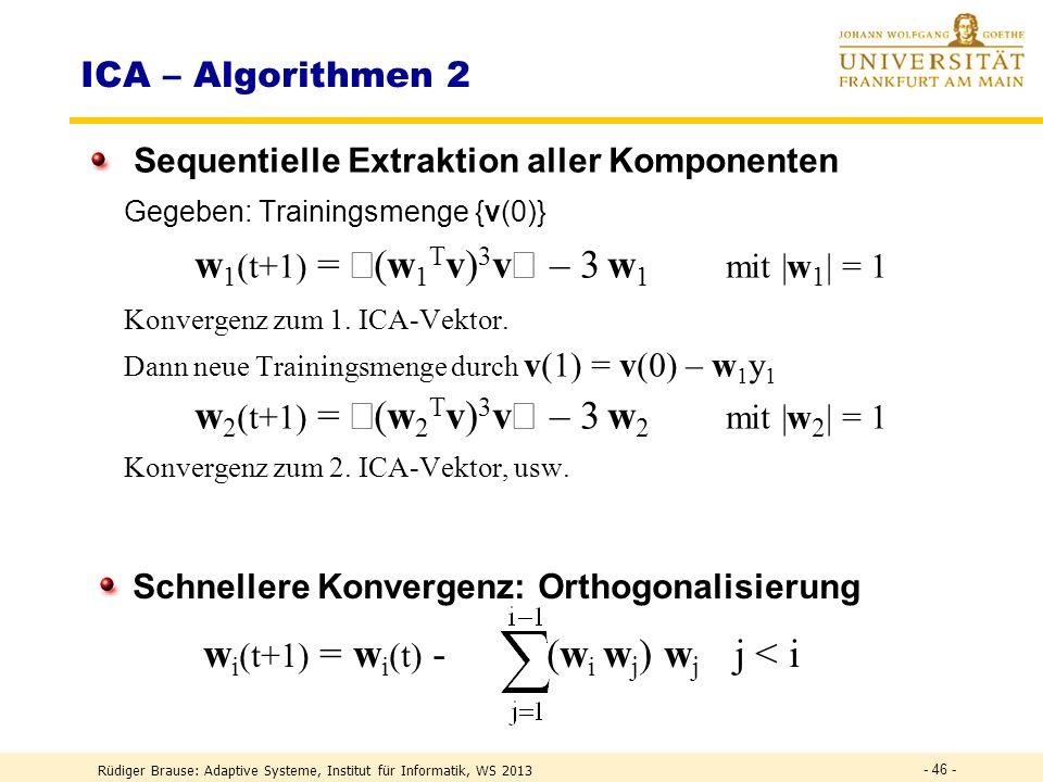 Rüdiger Brause: Adaptive Systeme, Institut für Informatik, WS 2013 - 45 - ICA – Algorithmen 2 Lernalgorithmus für einzelnes Neuron (Hyvarinen, Oja 1996) w (t+1) = (w T v) 3 v – 3 w Fixpunktalgorithmus mit |w| = 1 Ziel: extremale Kurtosis bei y = w T v R(w) = (w T v) 4 – 3 (w T v) 2 2 = min w w (t+1) = w (t) + grad R(w) = w (t) + 4 ( (w T v) 3 v – 3|w| 2 w ) Bei |w| = 1 ist die Richtung gegeben durch w (t+1) = ( (w T v) 3 v – w )