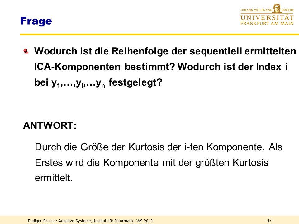 Rüdiger Brause: Adaptive Systeme, Institut für Informatik, WS 2013 - 46 - ICA – Algorithmen 2 Sequentielle Extraktion aller Komponenten Gegeben: Trainingsmenge {v(0)} w 1 (t+1) = (w 1 T v) 3 v – 3 w 1 mit |w 1 | = 1 Konvergenz zum 1.