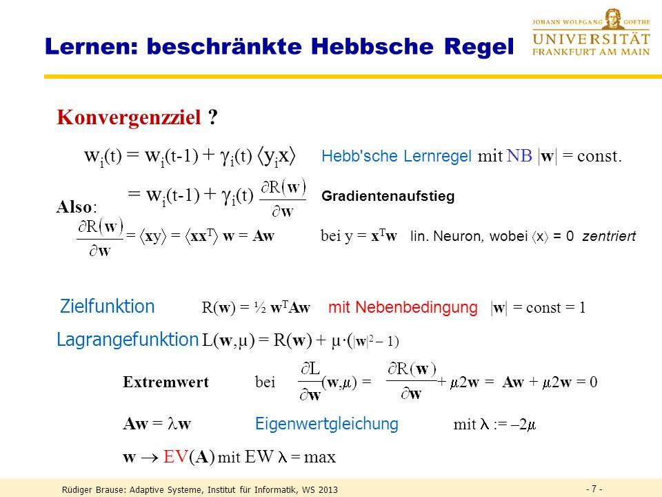 Rüdiger Brause: Adaptive Systeme, Institut für Informatik, WS 2013 - 17 - PCA Netze durch laterale Inhibition Asymmetrische NetzeRubner, Tavan 1990 y i = w i T x + Aktivität = (w i + ) T x =: w i = xy i Hebb-Lernen u ik = - y i y k Anti-Hebb-Lernen Anti-Hebb auch aus Prinzip kleinste gemeins.