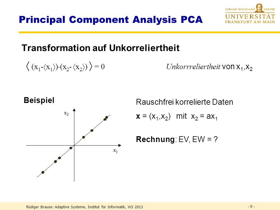 Rüdiger Brause: Adaptive Systeme, Institut für Informatik, WS 2013 - 9 - Principal Component Analysis PCA Transformation auf Unkorreliertheit Beispiel (x 1 - x 1 ) (x 2 - x 2 ) = 0Unkorrreliertheit von x 1,x 2 Rauschfrei korrelierte Daten x = (x 1,x 2 ) mit x 2 = ax 1 Rechnung: EV, EW = ?