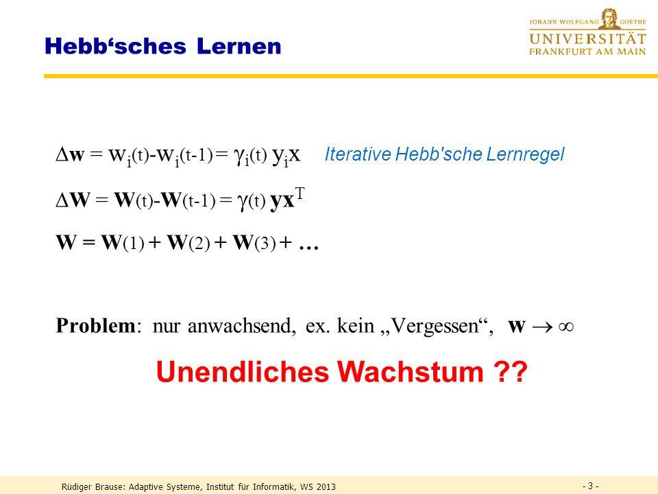 Rüdiger Brause: Adaptive Systeme, Institut für Informatik, WS 2013 - 3 - Hebbsches Lernen w = w i (t) - w i (t-1) = i (t) y i x Iterative Hebb sche Lernregel W = W (t) -W (t-1) = (t) yx T W = W (1) + W (2) + W (3) + … Problem: nur anwachsend, ex.