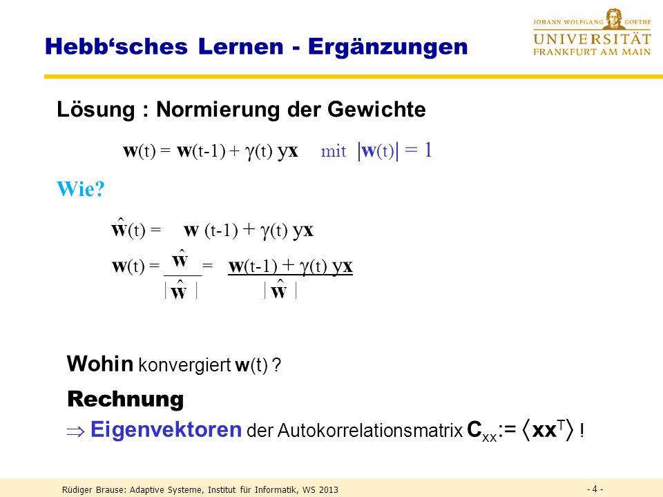 Rüdiger Brause: Adaptive Systeme, Institut für Informatik, WS 2013 - 24 - Transform Coding Lösungen: Eigenfunktionen mit Eigenfrequenzen b i N/2 i (x) = a cos ( b i (x-N/2) ) mit i = wobei b i tan(b i N/2) =1 N=8,α=0,125, ß=0,249 11 (x) 12 (x) e 1 e 2 e 3 e 4 e 5 e 6 e 7 e 8