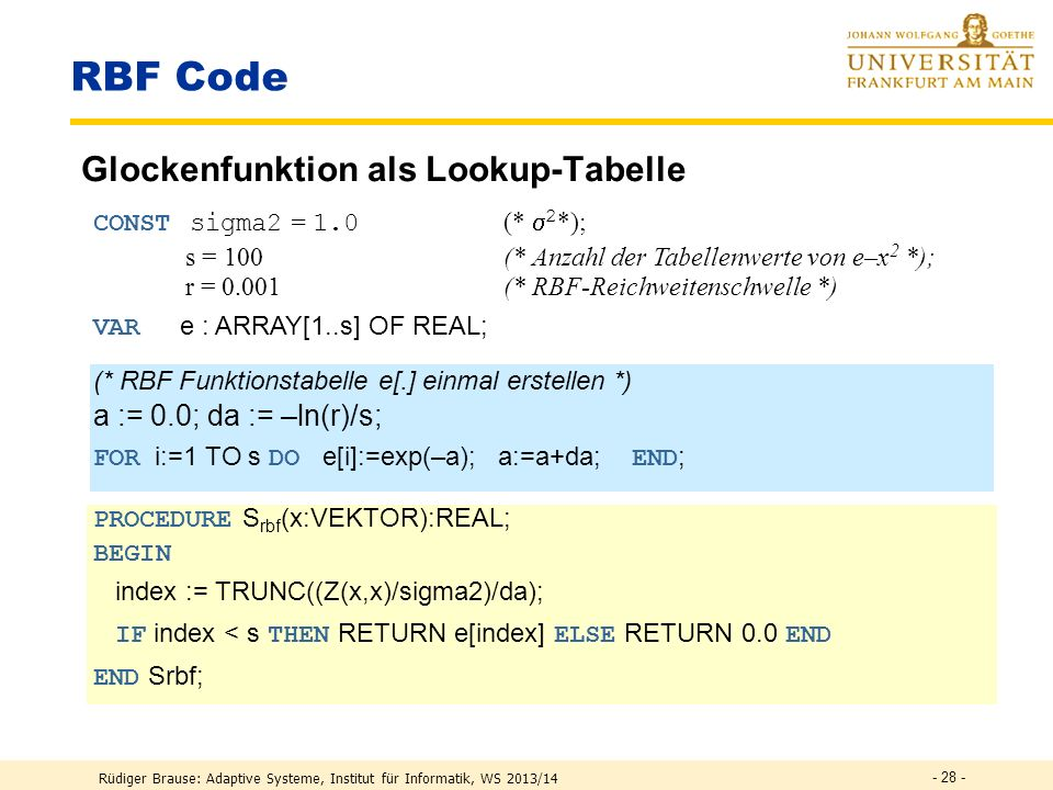 Rüdiger Brause: Adaptive Systeme, Institut für Informatik, WS 2013/14 - 27 - RBF Code := 0.1; (* Lernrate festlegen *) REPEAT Read( PatternFile,x,L) (