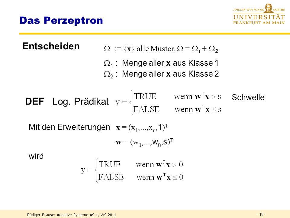 Rüdiger Brause: Adaptive Systeme AS-1, WS 2011 - 17 - Das Perzeptron Idee: Reize wiedererkennen Rosenblatt 1958 Künstliche Retina Assoziations-Schicht Response-Schicht · · · · · · S A R X y Verbindungen zu A fix (zufällig): x = (x 1,...,x n ) T = ( 1 (S),..., n (S)) T Stärke der Verbindungen zu R veränderbar: w = (w 1,...,w n ) T