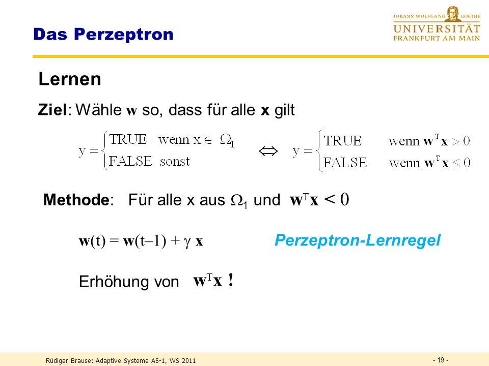 Rüdiger Brause: Adaptive Systeme AS-1, WS 2011 - 18 - Das Perzeptron Entscheiden := {x} alle Muster, = 1 + 2 1 : Menge aller x aus Klasse 1 2 : Menge aller x aus Klasse 2 DEF Log.