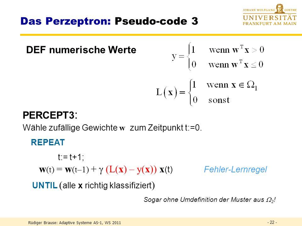 Rüdiger Brause: Adaptive Systeme AS-1, WS 2011 - 21 - Das Perzeptron: Pseudo-code 2 PERCEPT2 : Wähle zufällige Gewichte w zum Zeitpunkt t:=0.
