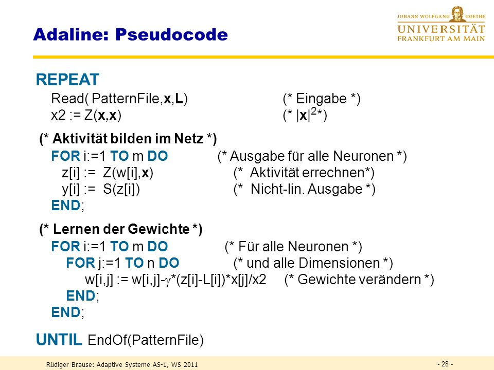 Rüdiger Brause: Adaptive Systeme AS-1, WS 2011 - 27 - Adaline: Pseudocode VAR (* Datenstrukturen *) x: ARRAY[1..n] OF REAL; (* Eingabe *) z,y,L: ARRAY[1..m] OF REAL; (* IST und SOLL-Ausgaben *) w: ARRAY[1..m,1..n] OF REAL; (* Gewichte *) : REAL (* Lernrate *); x2: REAL; BEGIN := 0.1; (* Lernrate festlegen *) initWeights(w,0.0); (* Gewichte initialisieren *)