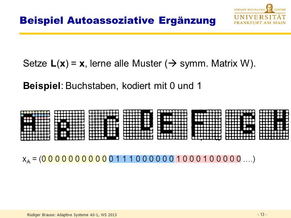 Rüdiger Brause: Adaptive Systeme AS-1, WS 2013 - 12 - Beispiel Autoassoziative Ergänzung Mit der Hebbschen Regel wird die Gewichtsmatrix W = = x 1 x 1T + x 2 x 2T + x 3 x 3T und die Ausgabe z = = x 1 (x 1T x) + x 2 (x 2T x) + x 3 (x 3T x) 1101 1011 1111 1010 0000 0003 0033 0030 0002 0020 0200 2000 Testmuster 3: = x 1 1 + x 2 1 + x 3 1 Testmuster 2: = x 1 0 + x 2 0 + x 3 3 Testmuster 1: = x 1 0 + x 2 2 + x 3 0 Ergänzung Korrektur Grenzbereich