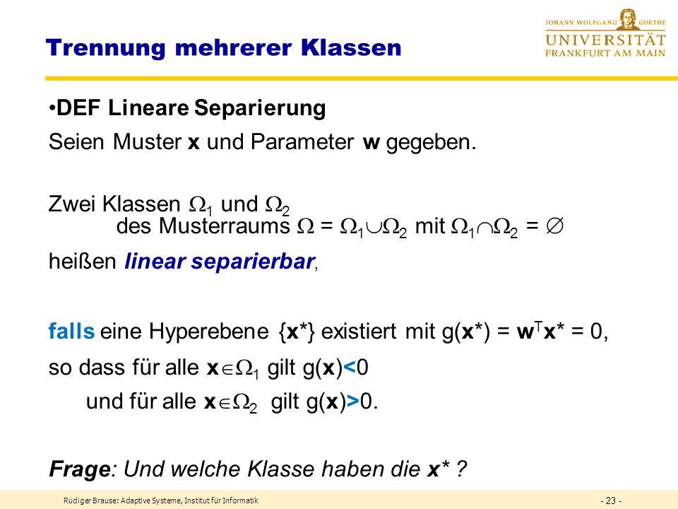 Rüdiger Brause: Adaptive Systeme, Institut für Informatik - 22 - Klassentrennung durch formales Neuron Klassentrennung durch binäres Neuron z = = w T x Klassenentscheidung y = S B (z) = z = w T x S B (z) y = 0: Klasse 1 y = 1: Klasse 2 x1x1 x2x2 x3x3 x n-1...