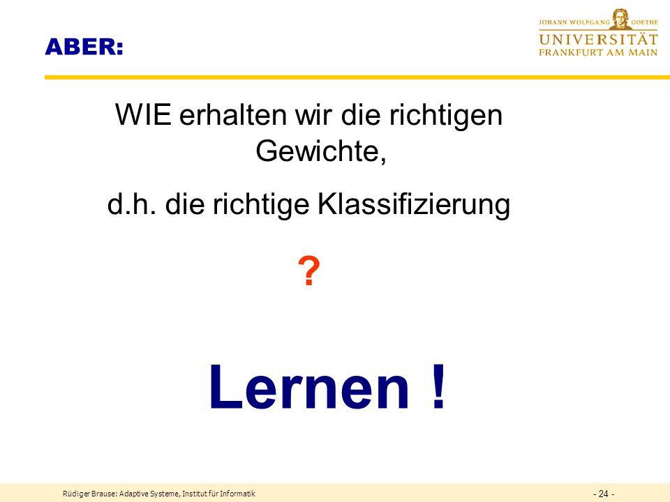 Rüdiger Brause: Adaptive Systeme, Institut für Informatik - 23 - Trennung mehrerer Klassen DEF Lineare Separierung Seien Muster x und Parameter w gegeben.