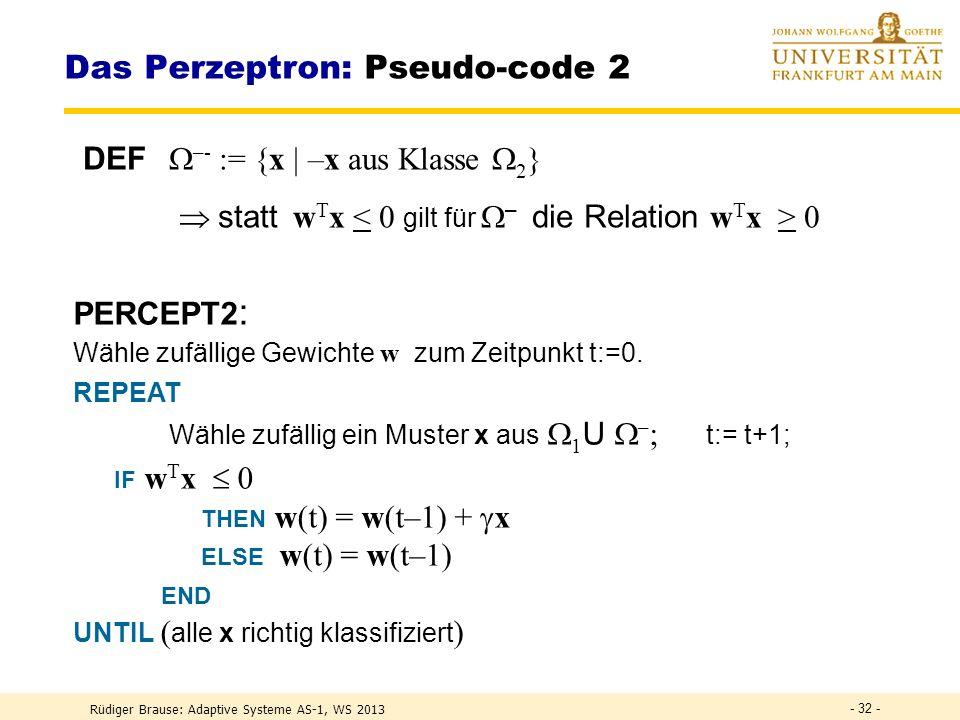 Rüdiger Brause: Adaptive Systeme AS-1, WS 2013 - 31 - Das Perzeptron: Pseudo-code 1 PERCEPT1 : Wähle zufällige Gewichte w zum Zeitpunkt t:=0.