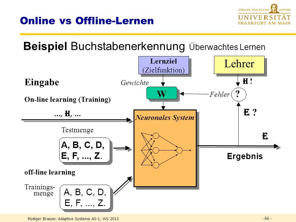 Rüdiger Brause: Adaptive Systeme AS-1, WS 2013 - 63 - Online vs Offline-Lernen OFFLINE-Learning: WHILE NOT Abbruchbedingung erfüllt: GesamtDelta := 0 FORALL Trainingsmuster x berechne Delta(W(x)) GesamtDelta := GesamtDelta + Delta(W(x)) END FOR W(t) := W(t-1) + GesamtDelta // Lernen am Schluss.