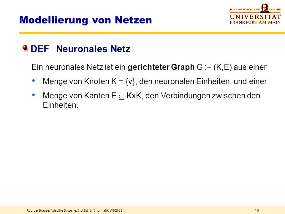 Rüdiger Brause: Adaptive Systeme, Institut für Informatik, WS 2011 - 9 - Modellierung eines Neurons Input-Output Formalisierung X={x}, Y = {y}, W = {w
