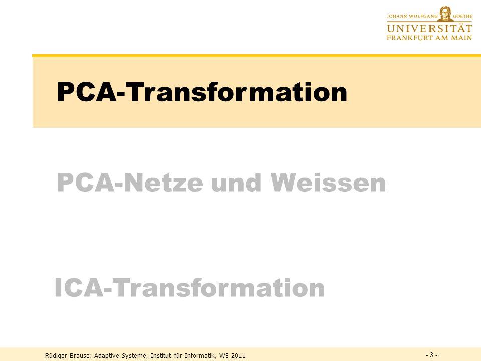 Rüdiger Brause: Adaptive Systeme, Institut für Informatik, WS 2011 PCA-Netze und Weissen PCA-Transformation ICA-Transformation - 3 -