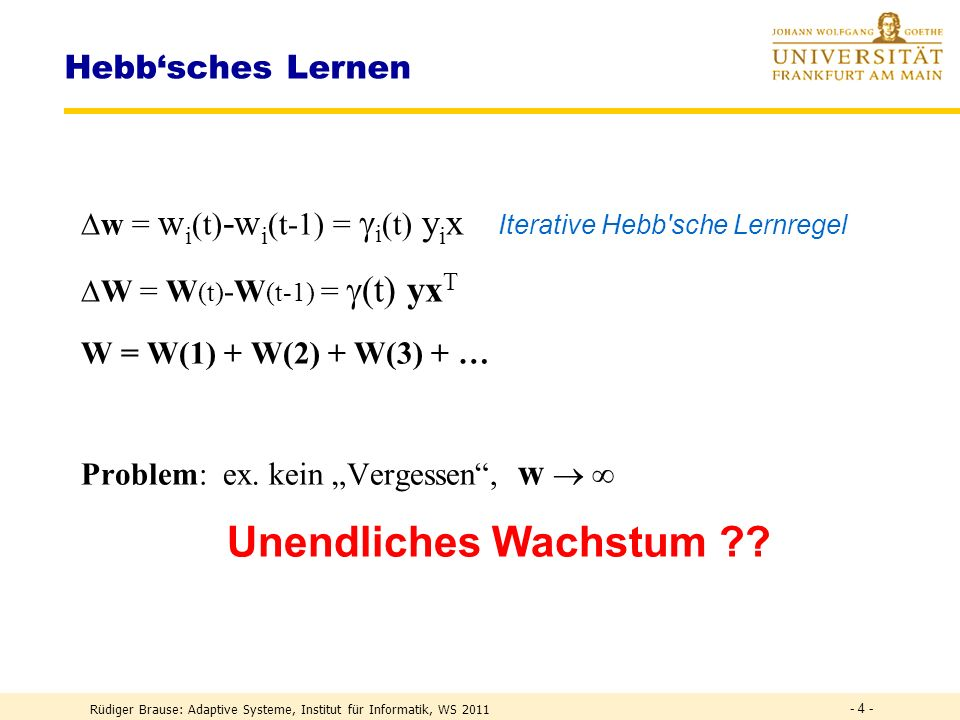Rüdiger Brause: Adaptive Systeme, Institut für Informatik, WS 2011 - 4 - Hebbsches Lernen w = w i (t) -w i (t-1) = i (t) y i x Iterative Hebb sche Lernregel W = W (t) -W (t-1) = (t) yx T W = W(1) + W(2) + W(3) + … Problem: ex.