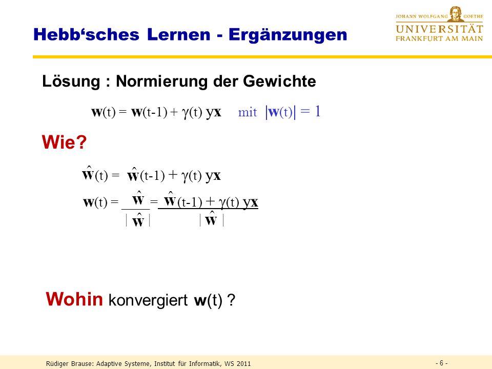 Rüdiger Brause: Adaptive Systeme, Institut für Informatik, WS 2011 - 6 - Hebbsches Lernen - Ergänzungen Lösung : Normierung der Gewichte w (t) = w (t-1) + (t) yx mit |w (t) | = 1 Wie.