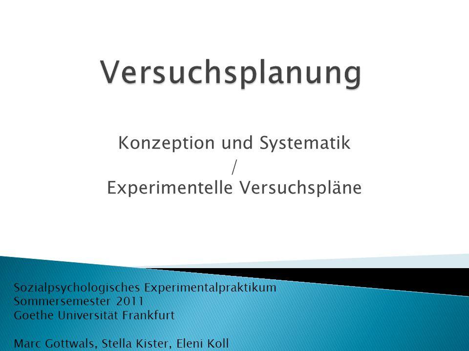 Konzeption und Systematik / Experimentelle Versuchspläne Sozialpsychologisches Experimentalpraktikum Sommersemester 2011 Goethe Universität Frankfurt