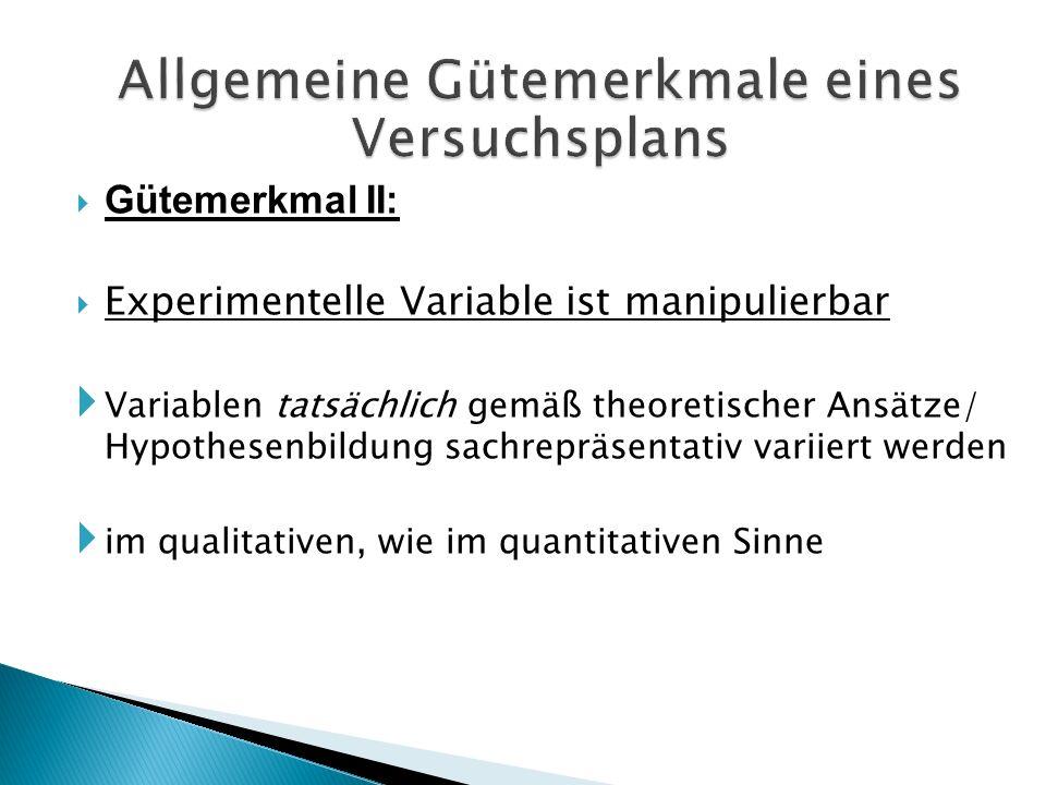 Gütemerkmal II: Experimentelle Variable ist manipulierbar Variablen tatsächlich gemäß theoretischer Ansätze/ Hypothesenbildung sachrepräsentativ varii