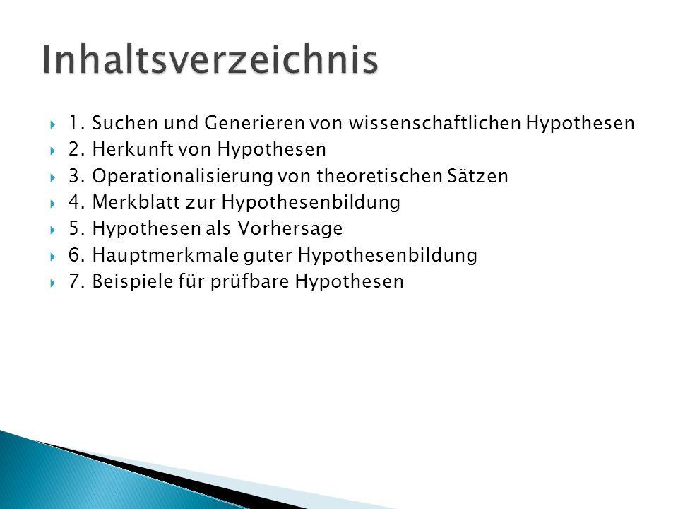 1. Suchen und Generieren von wissenschaftlichen Hypothesen 2. Herkunft von Hypothesen 3. Operationalisierung von theoretischen Sätzen 4. Merkblatt zur