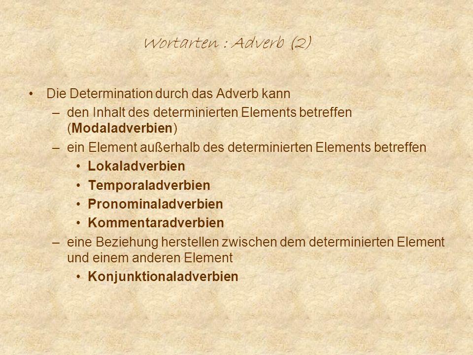 Wortarten : Adverb (2) Die Determination durch das Adverb kann –den Inhalt des determinierten Elements betreffen (Modaladverbien) –ein Element außerhalb des determinierten Elements betreffen Lokaladverbien Temporaladverbien Pronominaladverbien Kommentaradverbien –eine Beziehung herstellen zwischen dem determinierten Element und einem anderen Element Konjunktionaladverbien