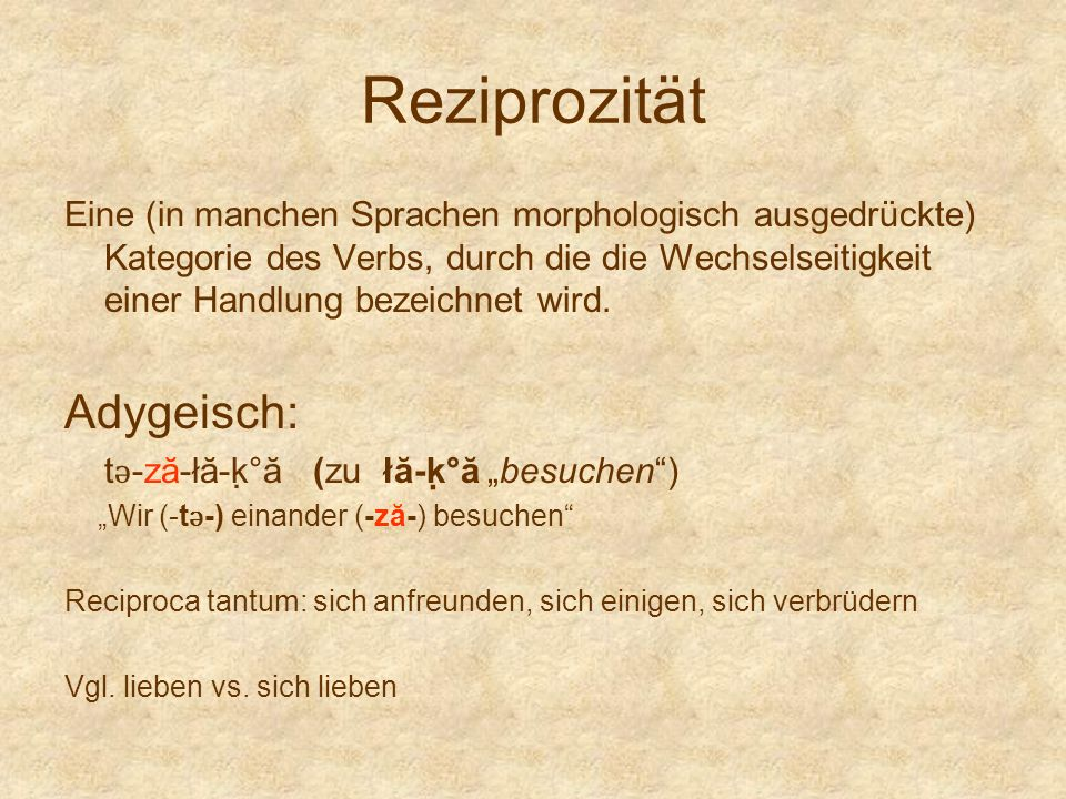 Reziprozität Eine (in manchen Sprachen morphologisch ausgedrückte) Kategorie des Verbs, durch die die Wechselseitigkeit einer Handlung bezeichnet wird