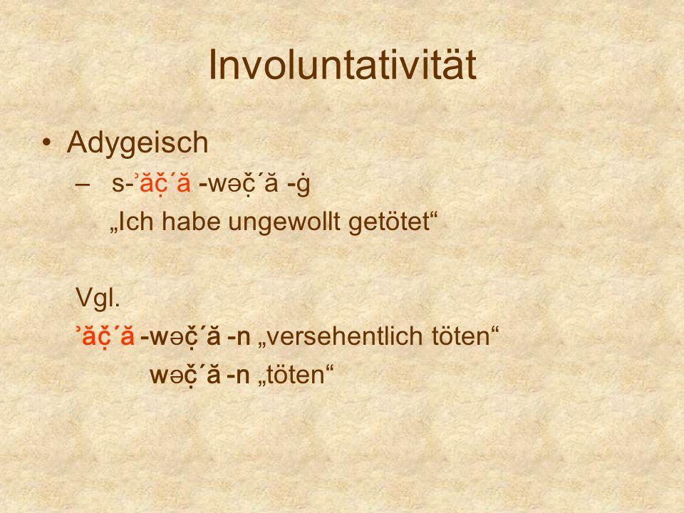Involuntativität Adygeisch – s-ʾăč̣´ă -w Ə č̣´ă -ġ Ich habe ungewollt getötet Vgl. ʾăč̣´ă -w Ə č̣´ă -n versehentlich töten w Ə č̣´ă -n töt