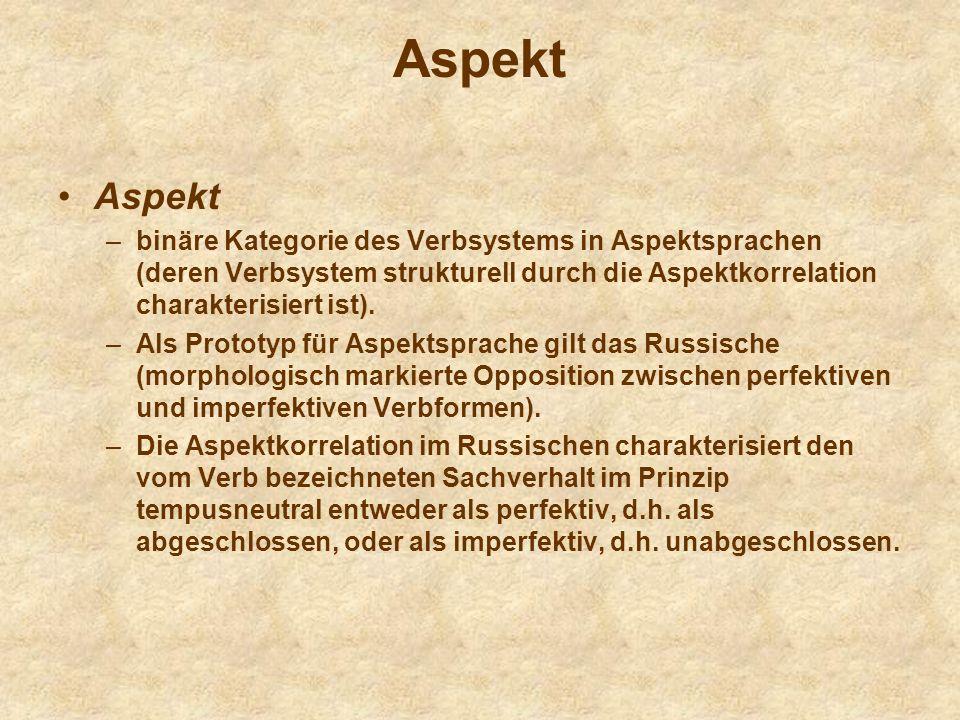 Aspekt –binäre Kategorie des Verbsystems in Aspektsprachen (deren Verbsystem strukturell durch die Aspektkorrelation charakterisiert ist). –Als Protot