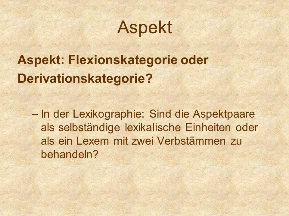 Aspekt Aspekt: Flexionskategorie oder Derivationskategorie? –In der Lexikographie: Sind die Aspektpaare als selbständige lexikalische Einheiten oder a