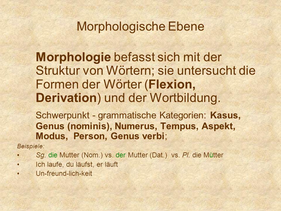 Morphologische Ebene Morphologie befasst sich mit der Struktur von Wörtern; sie untersucht die Formen der Wörter (Flexion, Derivation) und der Wortbil