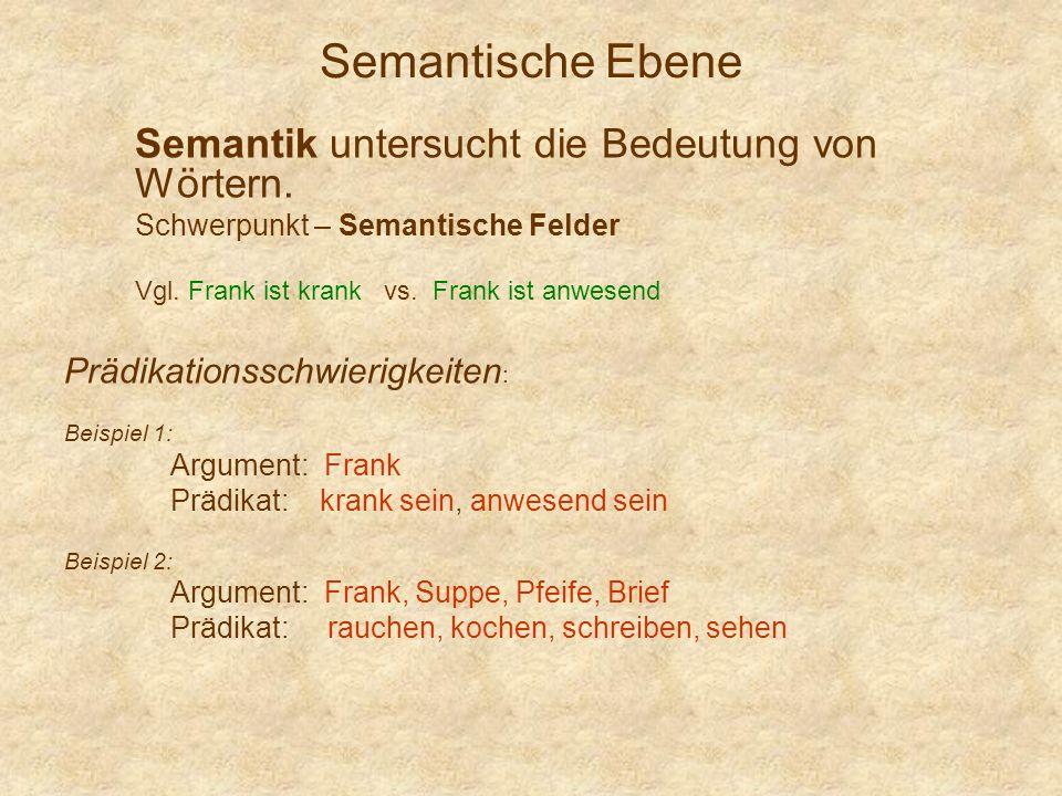 Semantische Ebene Semantik untersucht die Bedeutung von Wörtern. Schwerpunkt – Semantische Felder Vgl. Frank ist krank vs. Frank ist anwesend Prädikat