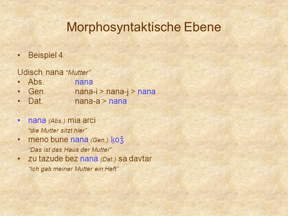 Morphosyntaktische Ebene Beispiel 4 : Udisch : nana Mutter Abs.nana Gen.nana-i > nana-j > nana Dat.nana-a > nana nana (Abs.) mia arci die Mutter sitzt