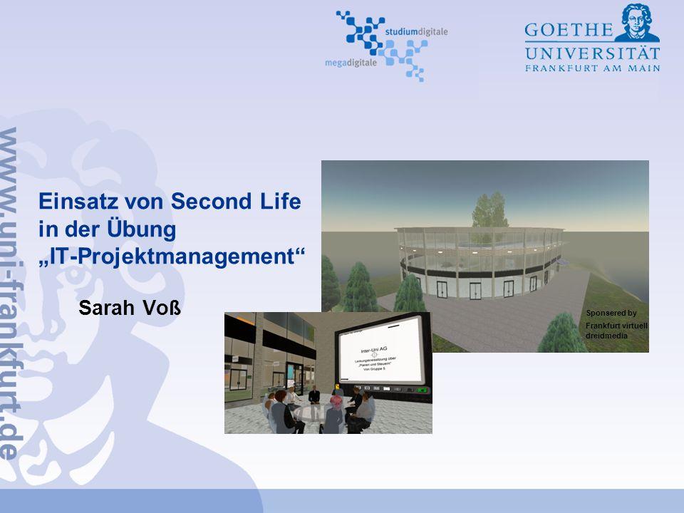 Einsatz von Second Life in der Übung IT-Projektmanagement Sarah Voß Sponsered by Frankfurt virtuell dreidmedia
