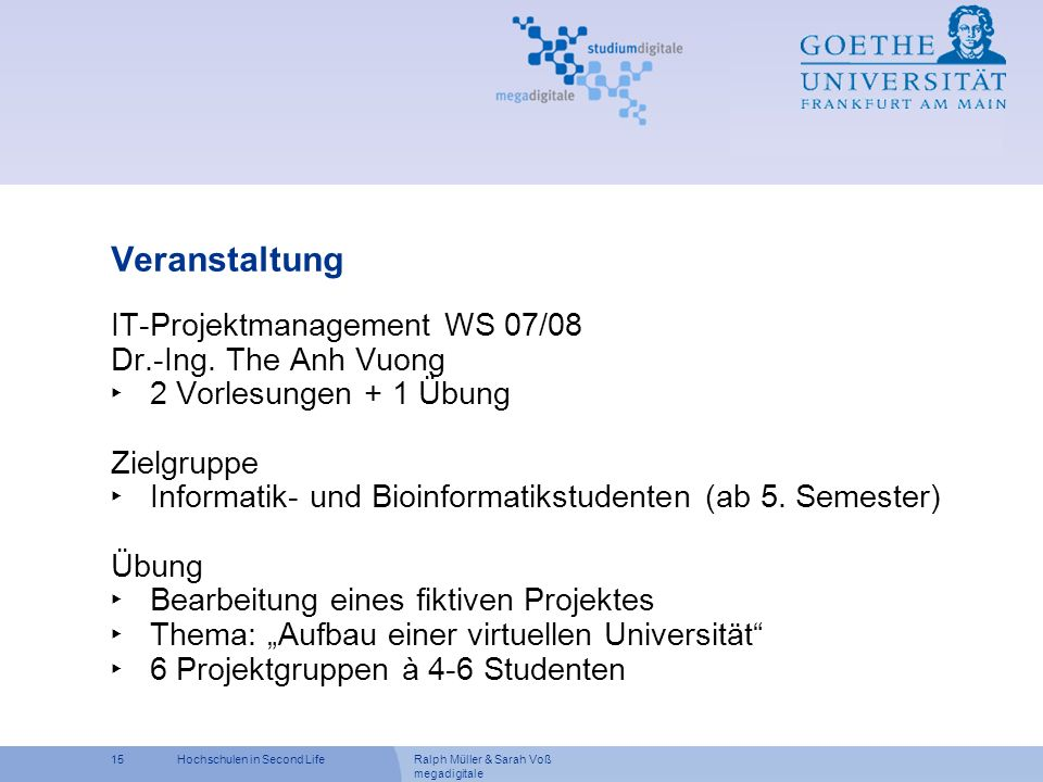 Ralph Müller & Sarah Voß megadigitale 15Hochschulen in Second Life Veranstaltung IT-Projektmanagement WS 07/08 Dr.-Ing. The Anh Vuong 2 Vorlesungen +