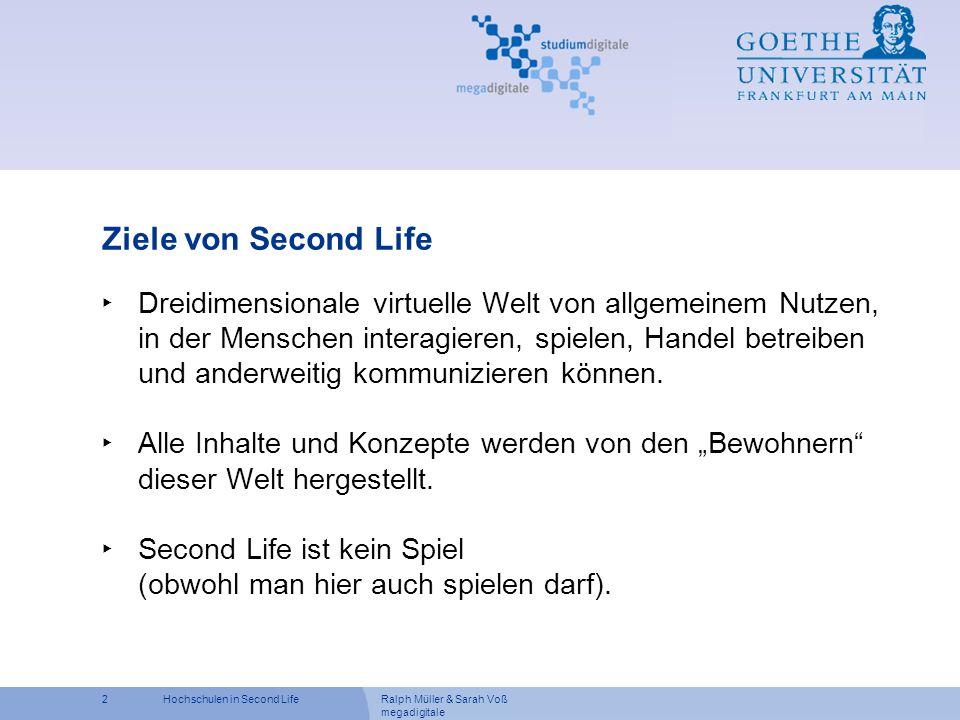 Ralph Müller & Sarah Voß megadigitale 2Hochschulen in Second Life Ziele von Second Life Dreidimensionale virtuelle Welt von allgemeinem Nutzen, in der