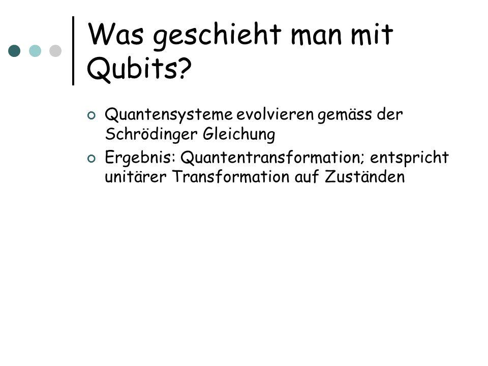 Was geschieht man mit Qubits? Quantensysteme evolvieren gemäss der Schrödinger Gleichung Ergebnis: Quantentransformation; entspricht unitärer Transfor