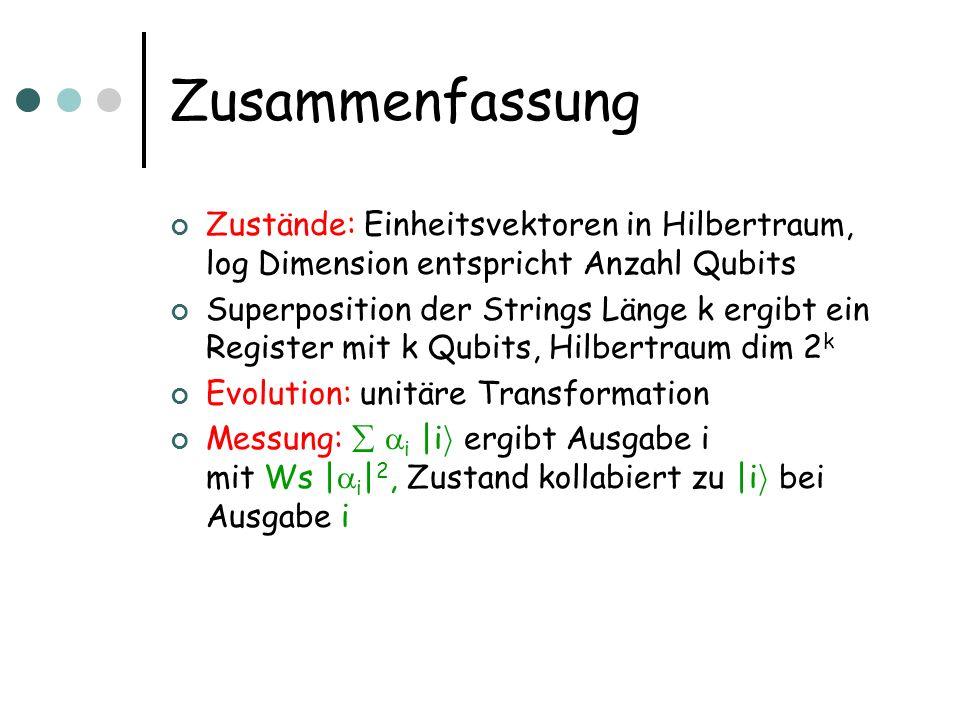 Zusammenfassung Zustände: Einheitsvektoren in Hilbertraum, log Dimension entspricht Anzahl Qubits Superposition der Strings Länge k ergibt ein Registe