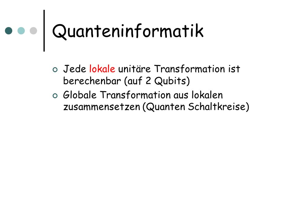 Quanteninformatik Jede lokale unitäre Transformation ist berechenbar (auf 2 Qubits) Globale Transformation aus lokalen zusammensetzen (Quanten Schaltk