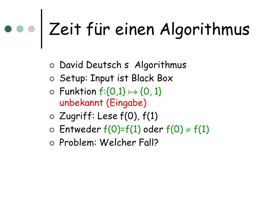 Zeit für einen Algorithmus David Deutsch s Algorithmus Setup: Input ist Black Box Funktion f:{0,1} {0, 1} unbekannt (Eingabe) Zugriff: Lese f(0), f(1)