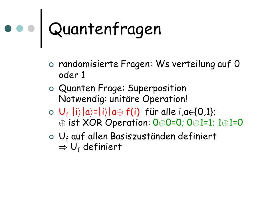 Quantenfragen randomisierte Fragen: Ws verteilung auf 0 oder 1 Quanten Frage: Superposition Notwendig: unitäre Operation! U f  i i  a i = i i  a © f(i