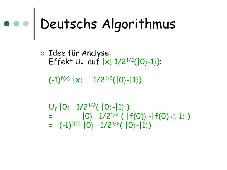 Deutschs Algorithmus Idee für Analyse: Effekt U f auf  x i 1/2 1/2 ( 0 i -1 i ): (-1) f(x)  x i  1/2 1/2 ( 0 i - 1 i ) U f  0 i  1/2 1/2 (  0 i - 1
