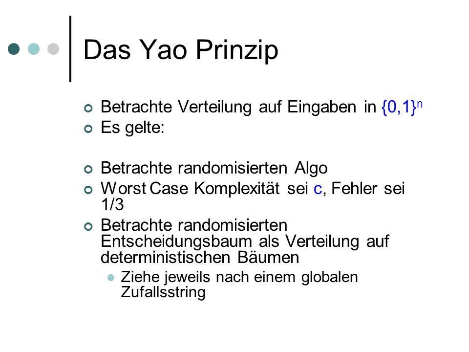 Das Yao Prinzip Betrachte Verteilung auf Eingaben in {0,1} n Es gelte: Betrachte randomisierten Algo Worst Case Komplexität sei c, Fehler sei 1/3 Betr