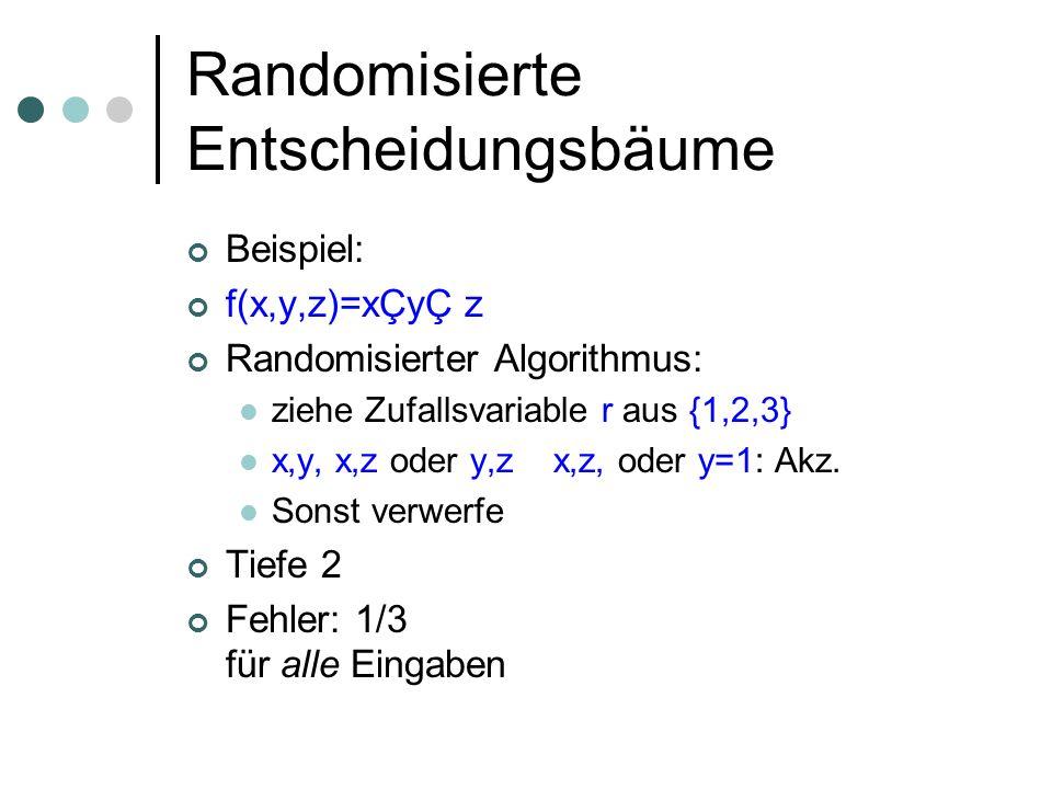 Randomisierte Entscheidungsbäume Beispiel: f(x,y,z)=xÇyÇ z Randomisierter Algorithmus: ziehe Zufallsvariable r aus {1,2,3} x,y, x,z oder y,z x,z, oder