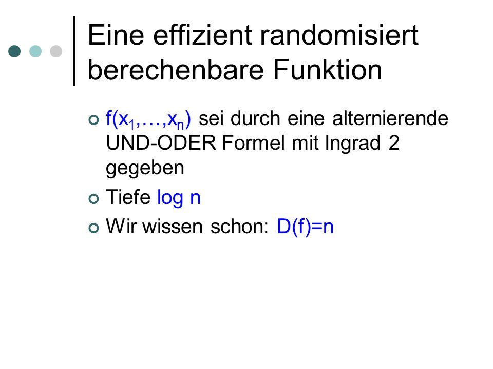 Eine effizient randomisiert berechenbare Funktion f(x 1,…,x n ) sei durch eine alternierende UND-ODER Formel mit Ingrad 2 gegeben Tiefe log n Wir wiss